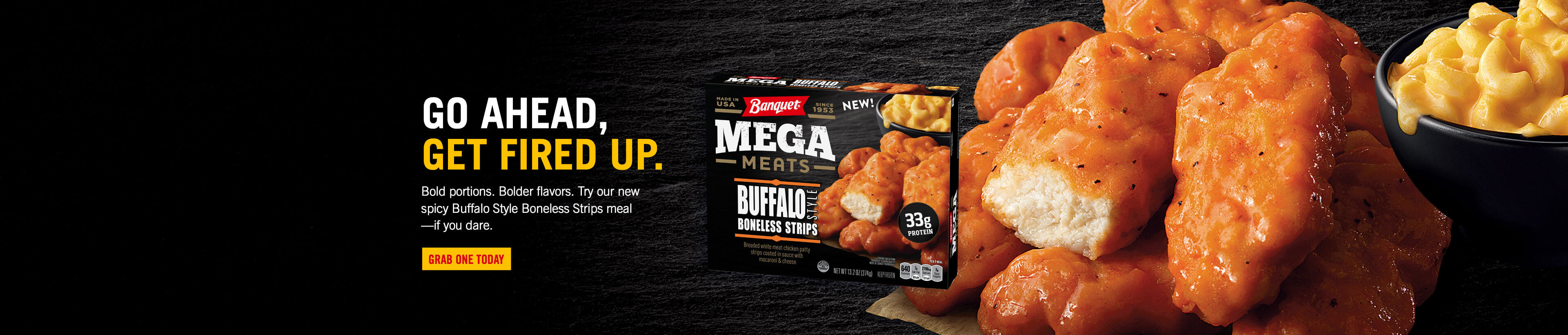 Go ahead, get fired up. Bold portions. Bolder flavors. Try our new spicy Buffalo Style Boneless Strips Mega Meats meal—if you dare.